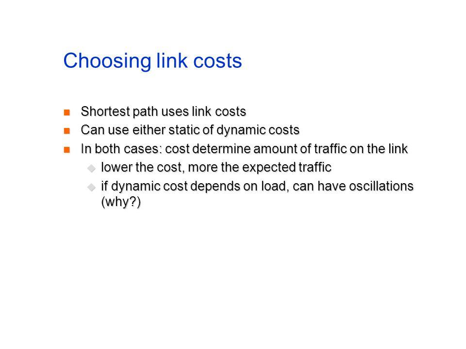Choosing link costs Shortest path uses link costs Shortest path uses link costs Can use either static of dynamic costs Can use either static of dynami