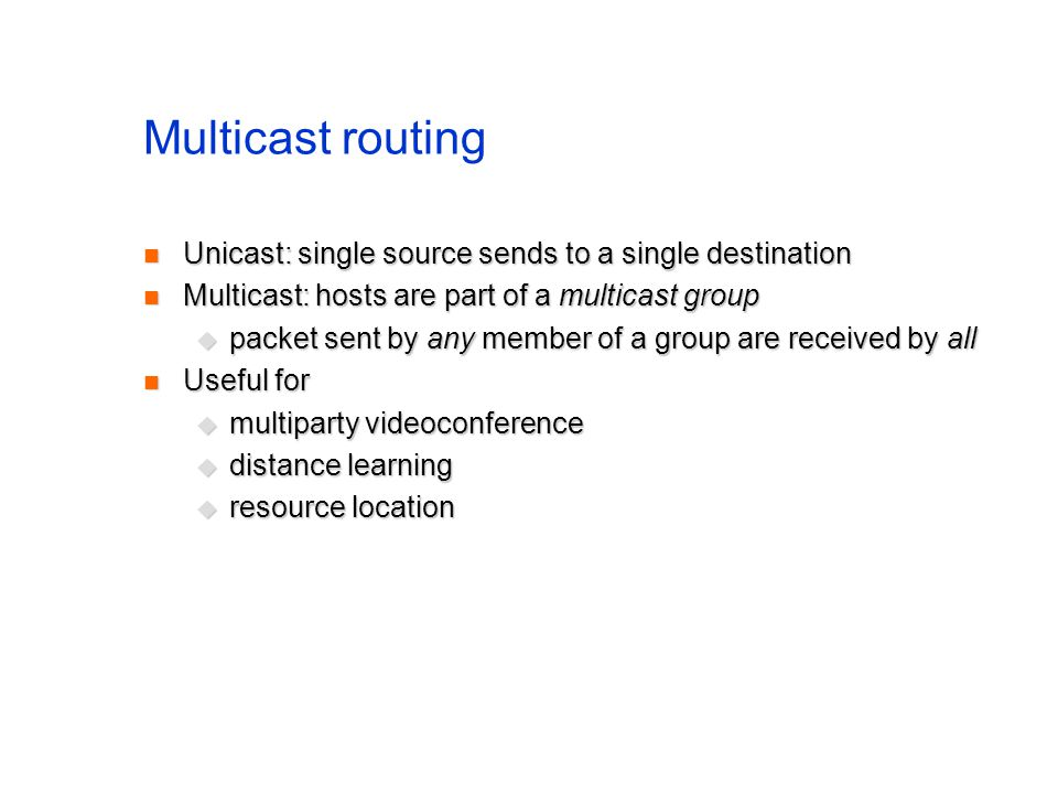 Multicast routing Unicast: single source sends to a single destination Unicast: single source sends to a single destination Multicast: hosts are part