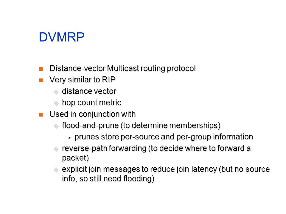 DVMRP Distance-vector Multicast routing protocol Distance-vector Multicast routing protocol Very similar to RIP Very similar to RIP distance vector di