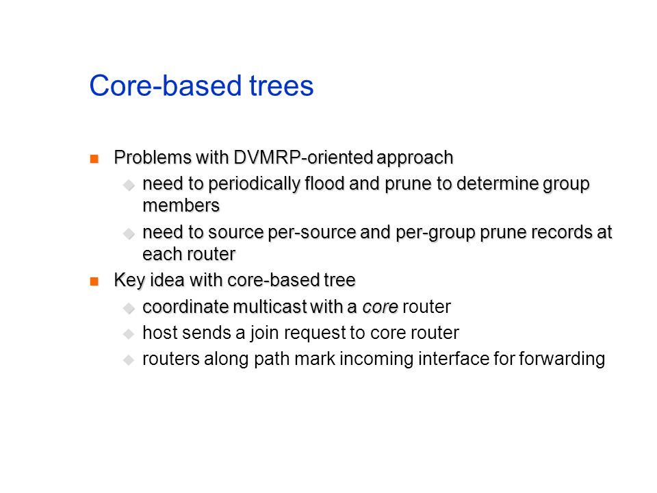 Core-based trees Problems with DVMRP-oriented approach Problems with DVMRP-oriented approach need to periodically flood and prune to determine group m