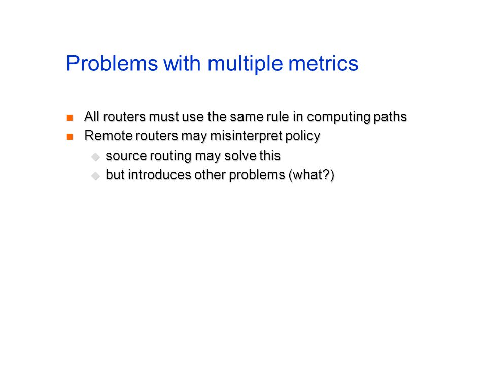 Problems with multiple metrics All routers must use the same rule in computing paths All routers must use the same rule in computing paths Remote rout