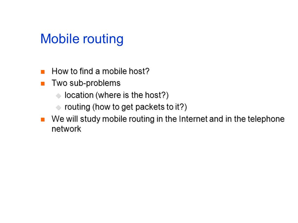 Mobile routing How to find a mobile host? How to find a mobile host? Two sub-problems Two sub-problems location (where is the host?) location (where i