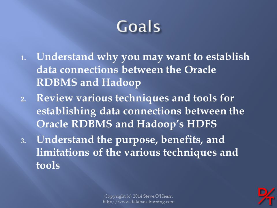 1. Understand why you may want to establish data connections between the Oracle RDBMS and Hadoop 2. Review various techniques and tools for establishi