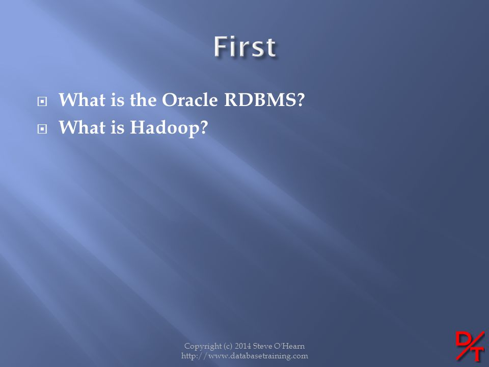 What is the Oracle RDBMS? What is Hadoop? Copyright (c) 2014 Steve O'Hearn http://www.databasetraining.com