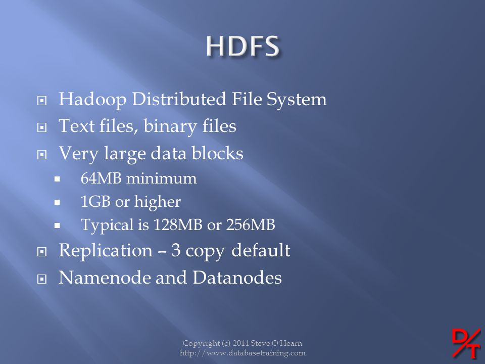 Copyright (c) 2014 Steve O'Hearn http://www.databasetraining.com Hadoop Distributed File System Text files, binary files Very large data blocks 64MB m