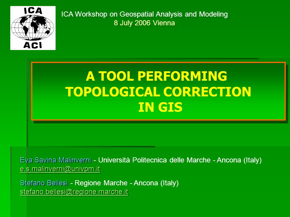 ICA Workshop on Geospatial Analysis and Modeling 8 July 2006 Vienna ICA Workshop on Geospatial Analysis and Modeling 8 July 2006 Vienna A TOOL PERFORMING TOPOLOGICAL CORRECTION IN GIS A TOOL PERFORMING TOPOLOGICAL CORRECTION IN GIS Stefano Bellesi stefano.bellesi@regione.marche.it Stefano Bellesi - Regione Marche - Ancona (Italy) stefano.bellesi@regione.marche.it stefano.bellesi@regione.marche.it Eva Savina Malinverni e.s.malinverni@univpm.it Eva Savina Malinverni - Università Politecnica delle Marche - Ancona (Italy) e.s.malinverni@univpm.it e.s.malinverni@univpm.it