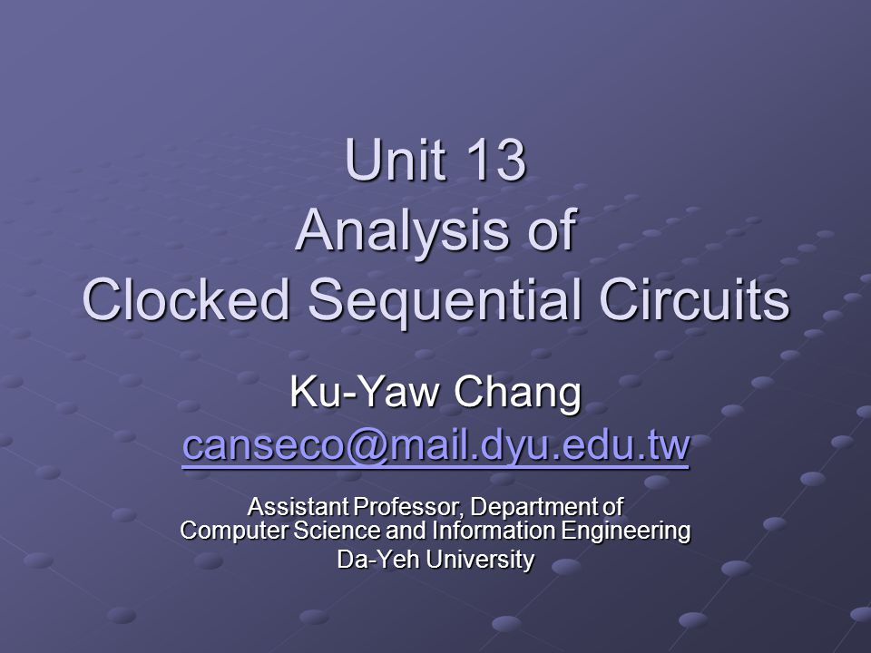 Unit 13 Analysis of Clocked Sequential Circuits Ku-Yaw Chang canseco@mail.dyu.edu.tw Assistant Professor, Department of Computer Science and Informati