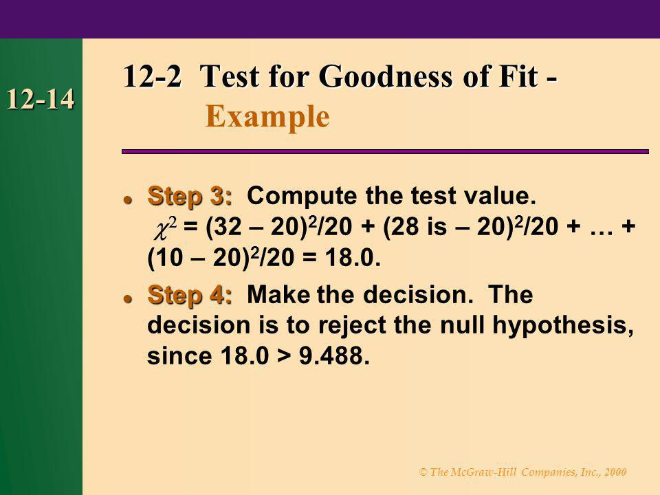 © The McGraw-Hill Companies, Inc., 2000 12-14 Step 3: Step 3: Compute the test value. = (32 – 20) 2 /20 + (28 is – 20) 2 /20 + … + (10 – 20) 2 /20 = 1