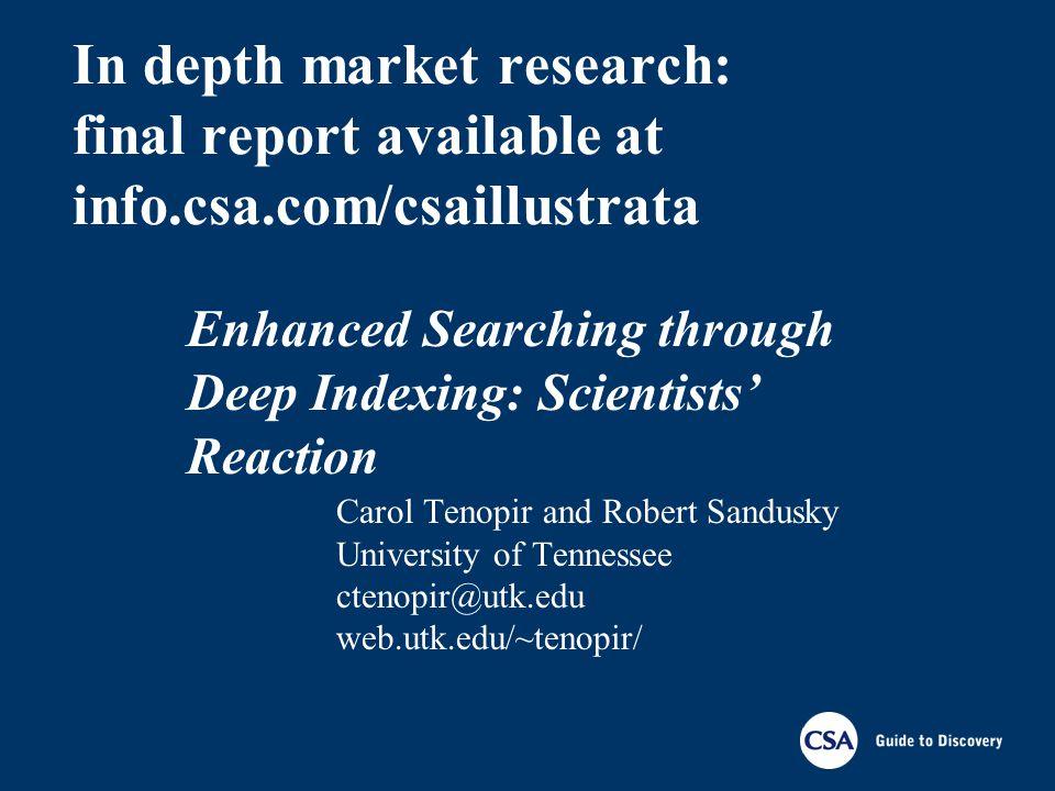 In depth market research: final report available at info.csa.com/csaillustrata Carol Tenopir and Robert Sandusky University of Tennessee ctenopir@utk.edu web.utk.edu/~tenopir/ Enhanced Searching through Deep Indexing: Scientists Reaction