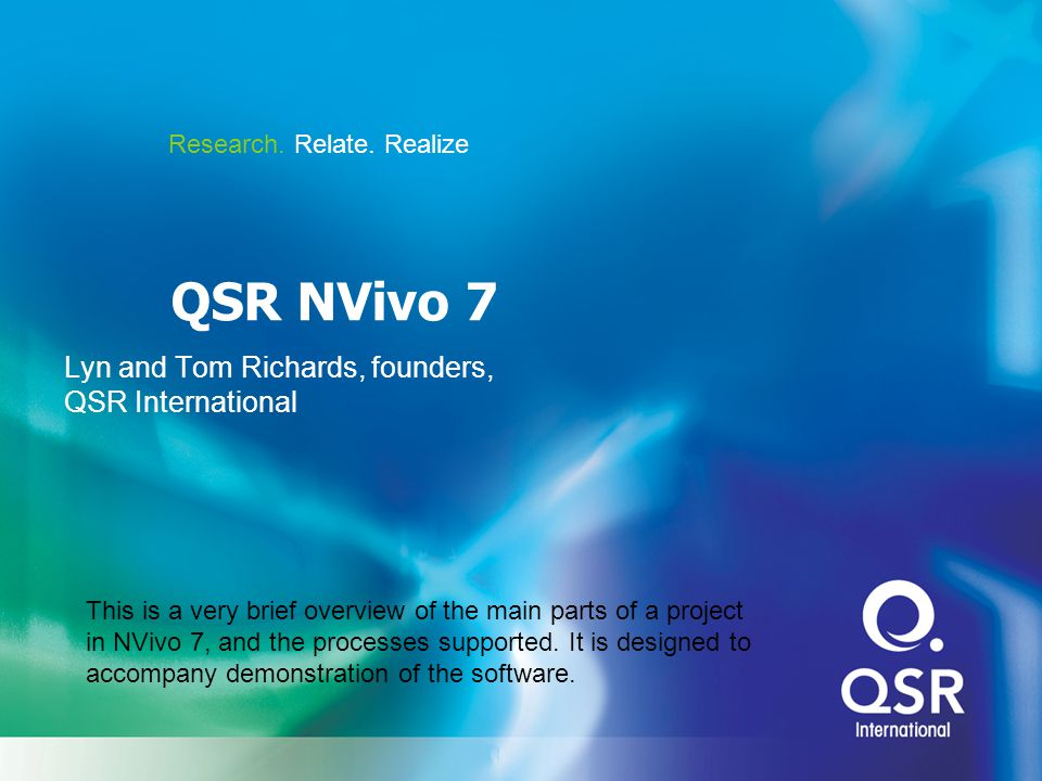 Research. Relate. Realize QSR NVivo 7 Lyn and Tom Richards, founders, QSR International This is a very brief overview of the main parts of a project i