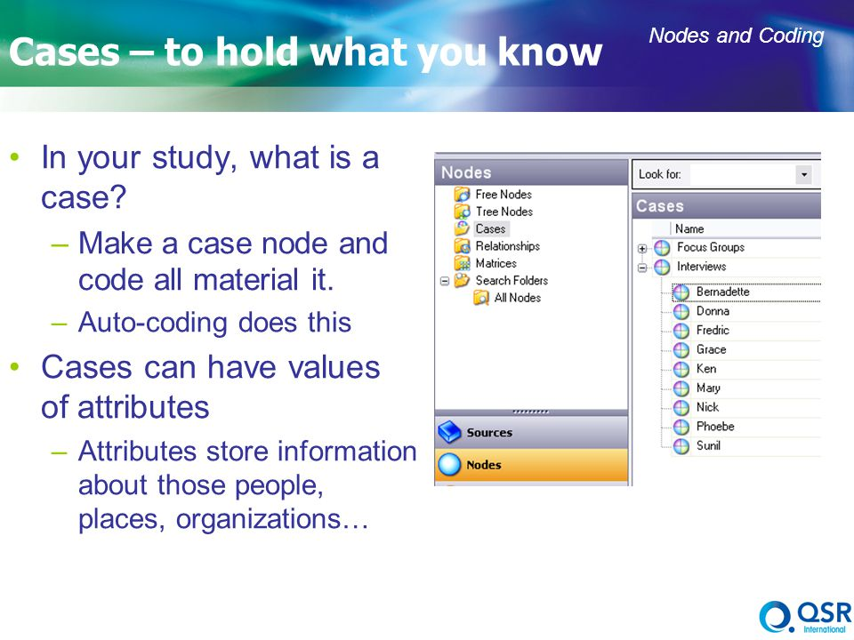 14 Cases – to hold what you know In your study, what is a case? –Make a case node and code all material it. –Auto-coding does this Cases can have valu