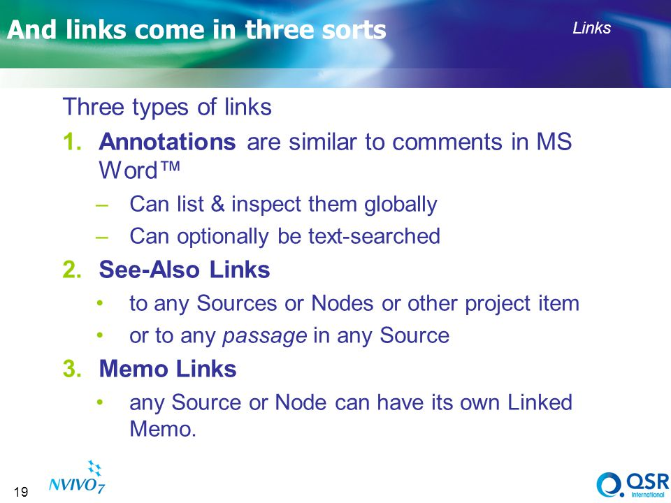 19 And links come in three sorts Three types of links 1.Annotations are similar to comments in MS Word –Can list & inspect them globally –Can optionally be text-searched 2.See-Also Links to any Sources or Nodes or other project item or to any passage in any Source 3.Memo Links any Source or Node can have its own Linked Memo.