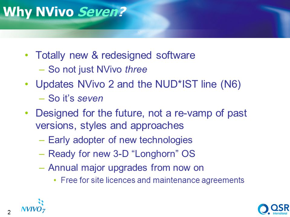 2 Why NVivo Seven? Totally new & redesigned software –So not just NVivo three Updates NVivo 2 and the NUD*IST line (N6) –So its seven Designed for the
