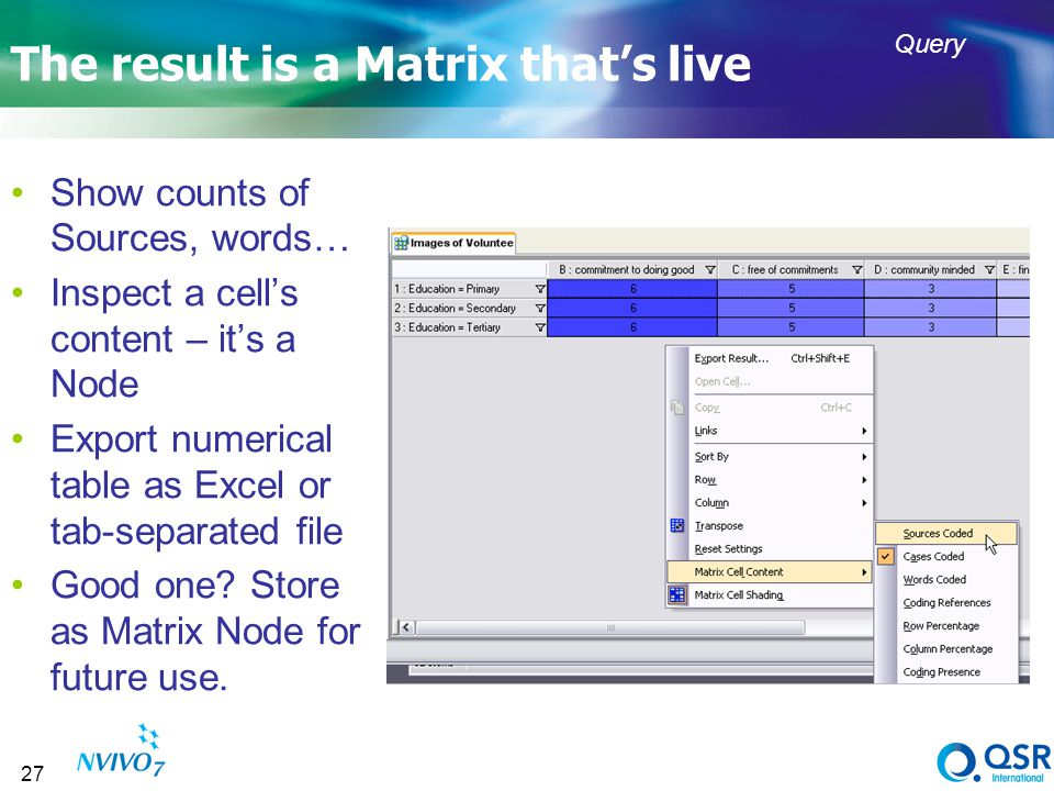 27 The result is a Matrix thats live Show counts of Sources, words… Inspect a cells content – its a Node Export numerical table as Excel or tab-separa