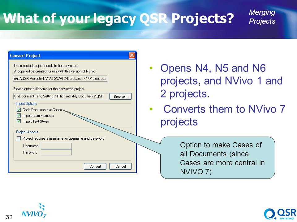 32 What of your legacy QSR Projects? Opens N4, N5 and N6 projects, and NVivo 1 and 2 projects. Converts them to NVivo 7 projects Option to make Cases