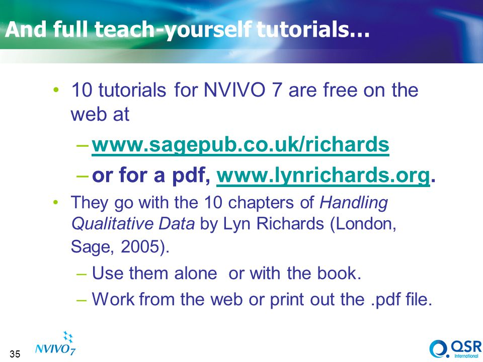 35 And full teach-yourself tutorials… 10 tutorials for NVIVO 7 are free on the web at –www.sagepub.co.uk/richardswww.sagepub.co.uk/richards –or for a