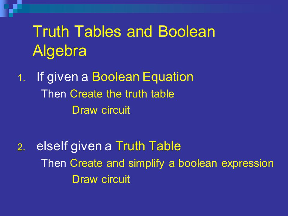 Given a Boolean Equation Example Boolean EquationResulting Table ABCY 0001 0010 0100 0111 1000 1010 1100 1110 Resulting Circuit Given a Boolean Expression, a circuit can be designed From the expression, a truth table can be drawn With the data from the equation or the truth table a circuit is designed.