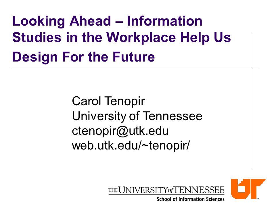 Looking Ahead – Information Studies in the Workplace Help Us Design For the Future Carol Tenopir University of Tennessee ctenopir@utk.edu web.utk.edu/
