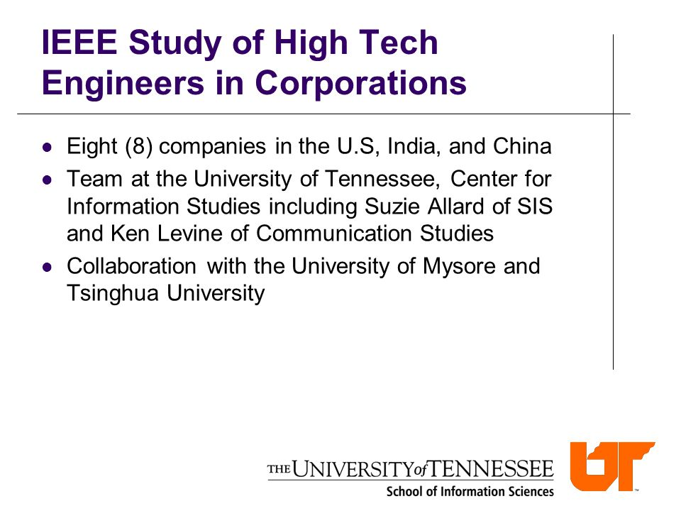 IEEE Study of High Tech Engineers in Corporations Eight (8) companies in the U.S, India, and China Team at the University of Tennessee, Center for Information Studies including Suzie Allard of SIS and Ken Levine of Communication Studies Collaboration with the University of Mysore and Tsinghua University