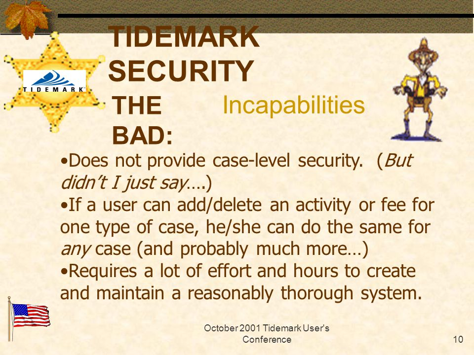 October 2001 Tidemark User s Conference9 TIDEMARK SECURITY THE GOOD: Can authorize/prevent users ability to add, edit and delete certain functions on cases.