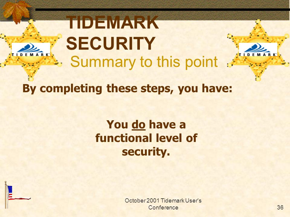 October 2001 Tidemark User s Conference35 TIDEMARK SECURITY Summary to this point By completing these steps, you have: Established access levels defined by data sensitivity.