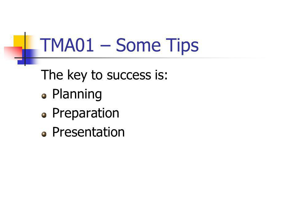 TMA01 – Some Tips The key to success is: Planning Preparation Presentation