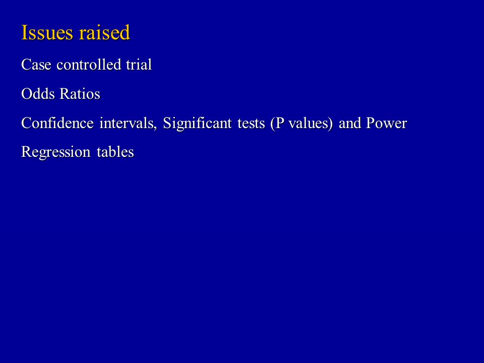 Issues raised Case controlled trial Odds Ratios Confidence intervals, Significant tests (P values) and Power Regression tables