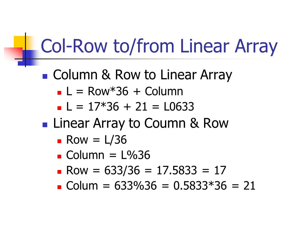 Col-Row to/from Linear Array Column & Row to Linear Array L = Row*36 + Column L = 17*36 + 21 = L0633 Linear Array to Coumn & Row Row = L/36 Column = L