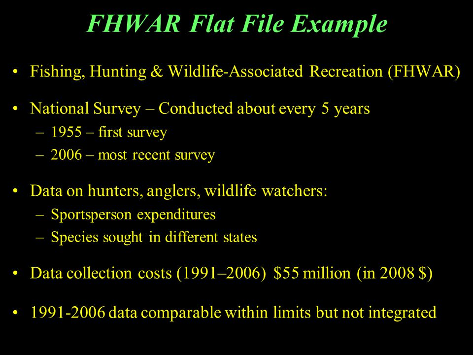 FHWAR Flat File Example Fishing, Hunting & Wildlife-Associated Recreation (FHWAR) National Survey – Conducted about every 5 years –1955 – first survey –2006 – most recent survey Data on hunters, anglers, wildlife watchers: –Sportsperson expenditures –Species sought in different states Data collection costs (1991–2006) $55 million (in 2008 $) 1991-2006 data comparable within limits but not integrated