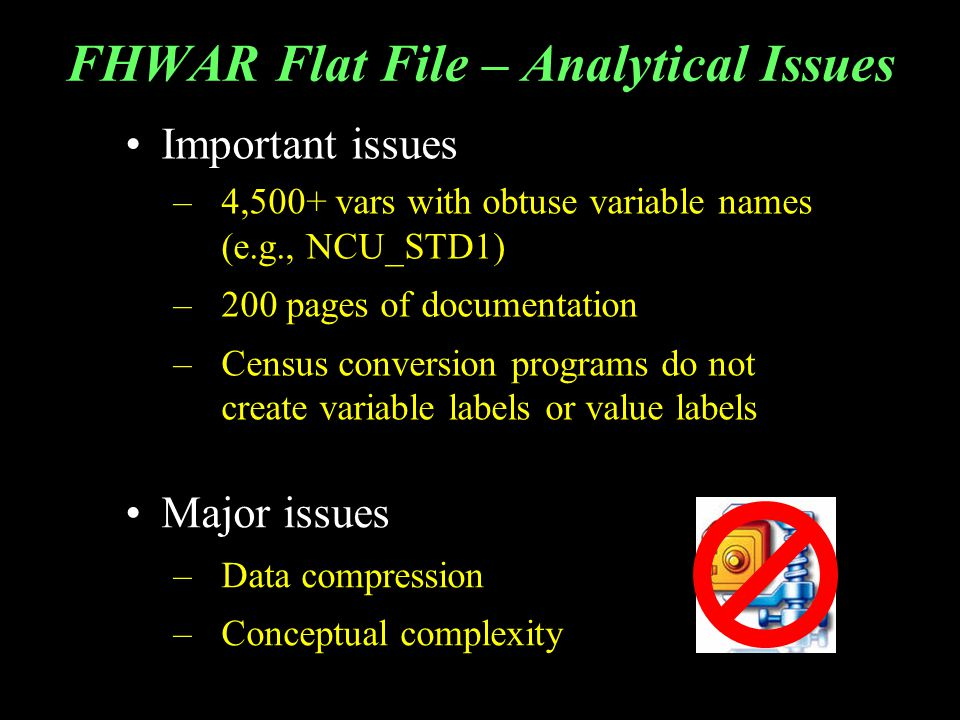 FHWAR Flat File – Analytical Issues Important issues –4,500+ vars with obtuse variable names (e.g., NCU_STD1) –200 pages of documentation –Census conversion programs do not create variable labels or value labels Major issues –Data compression –Conceptual complexity