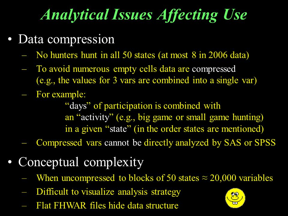 Analytical Issues Affecting Use Data compression –No hunters hunt in all 50 states (at most 8 in 2006 data) –To avoid numerous empty cells data are compressed (e.g., the values for 3 vars are combined into a single var) –For example:days of participation is combined with an activity (e.g., big game or small game hunting) in a given state (in the order states are mentioned) –Compressed vars cannot be directly analyzed by SAS or SPSS Conceptual complexity –When uncompressed to blocks of 50 states 20,000 variables –Difficult to visualize analysis strategy –Flat FHWAR files hide data structure