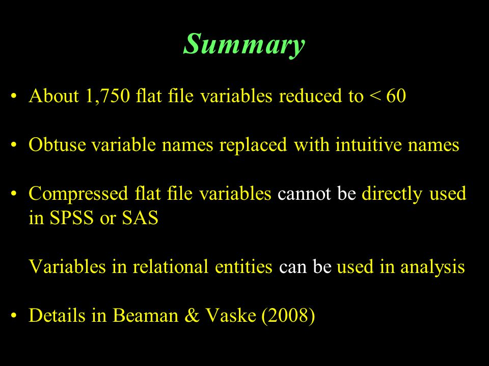 Summary About 1,750 flat file variables reduced to < 60 Obtuse variable names replaced with intuitive names Compressed flat file variables cannot be directly used in SPSS or SAS Variables in relational entities can be used in analysis Details in Beaman & Vaske (2008)
