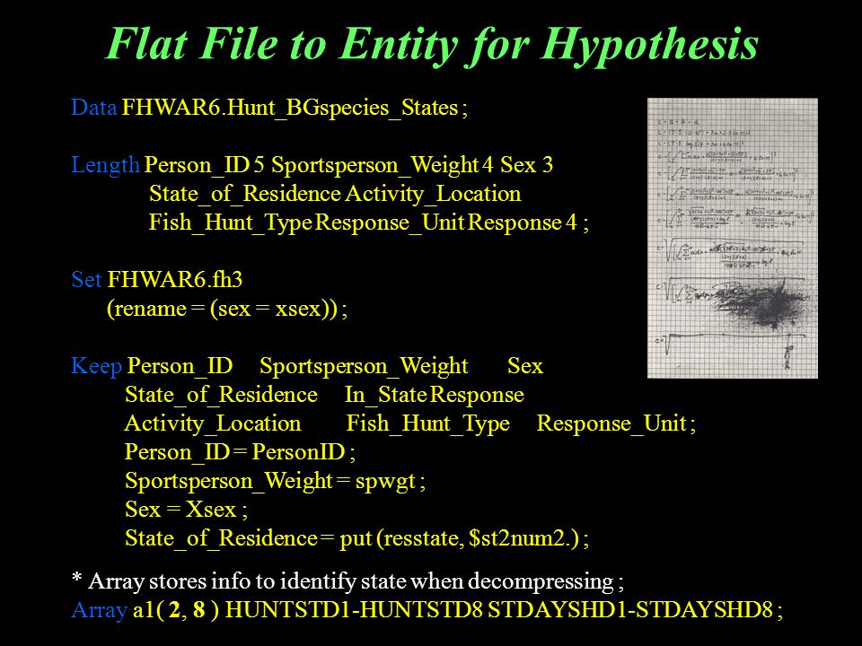 Flat File to Entity for Hypothesis Data FHWAR6.Hunt_BGspecies_States ; Length Person_ID 5 Sportsperson_Weight 4 Sex 3 State_of_Residence Activity_Location Fish_Hunt_Type Response_Unit Response 4 ; Set FHWAR6.fh3 (rename = (sex = xsex)) ; Keep Person_ID Sportsperson_Weight Sex State_of_Residence In_State Response Activity_Location Fish_Hunt_Type Response_Unit ; Person_ID = PersonID ; Sportsperson_Weight = spwgt ; Sex = Xsex ; State_of_Residence = put (resstate, $st2num2.) ; * Array stores info to identify state when decompressing ; Array a1( 2, 8 ) HUNTSTD1-HUNTSTD8 STDAYSHD1-STDAYSHD8 ;