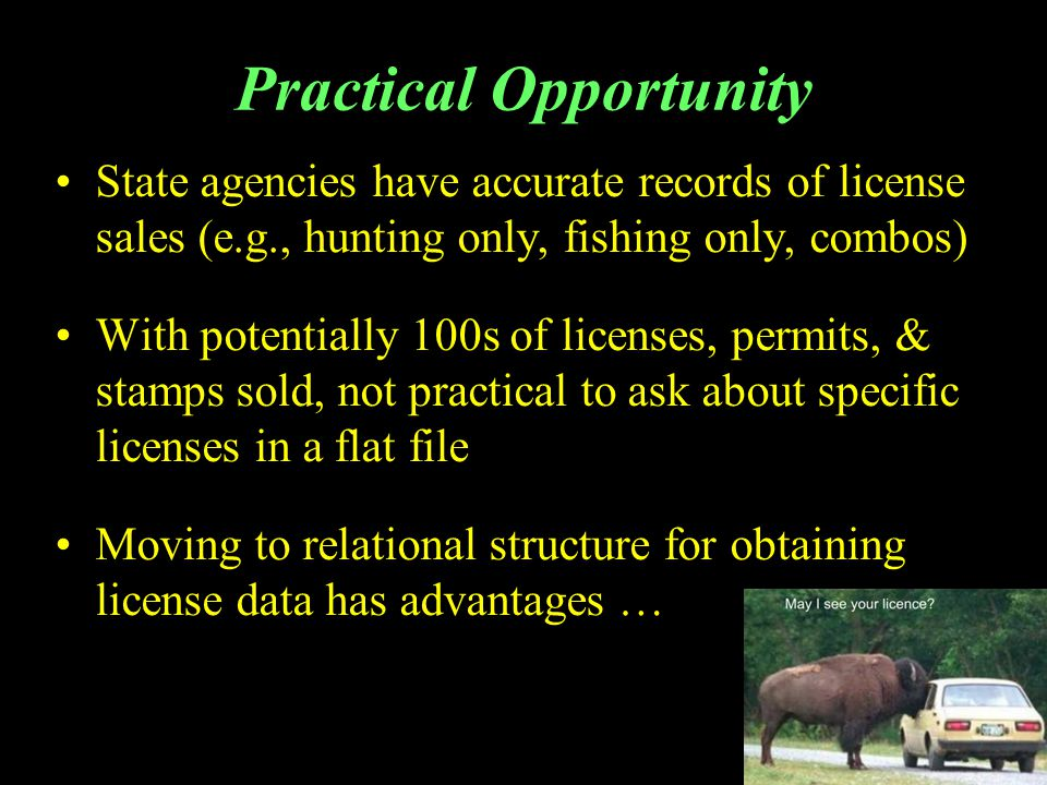 Practical Opportunity State agencies have accurate records of license sales (e.g., hunting only, fishing only, combos) With potentially 100s of licenses, permits, & stamps sold, not practical to ask about specific licenses in a flat file Moving to relational structure for obtaining license data has advantages …