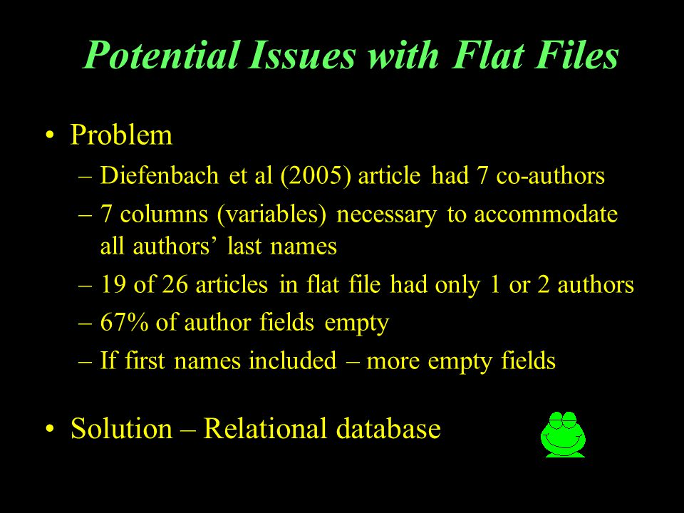 Potential Issues with Flat Files Problem –Diefenbach et al (2005) article had 7 co-authors –7 columns (variables) necessary to accommodate all authors last names –19 of 26 articles in flat file had only 1 or 2 authors –67% of author fields empty –If first names included – more empty fields Solution – Relational database