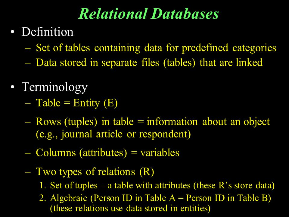 Relational Databases Definition –Set of tables containing data for predefined categories –Data stored in separate files (tables) that are linked Terminology –Table = Entity (E) –Rows (tuples) in table = information about an object (e.g., journal article or respondent) –Columns (attributes) = variables –Two types of relations (R) 1.Set of tuples – a table with attributes (these Rs store data) 2.Algebraic (Person ID in Table A = Person ID in Table B) (these relations use data stored in entities)