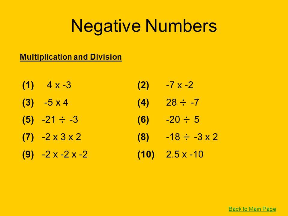 Negative Numbers (1) 4 x -3(2)-7 x -2 (3) -5 x 4(4)28 ÷ -7 (5) -21 ÷ -3(6)-20 ÷ 5 (7) -2 x 3 x 2(8)-18 ÷ -3 x 2 (9) -2 x -2 x -2(10)2.5 x -10 Multipli