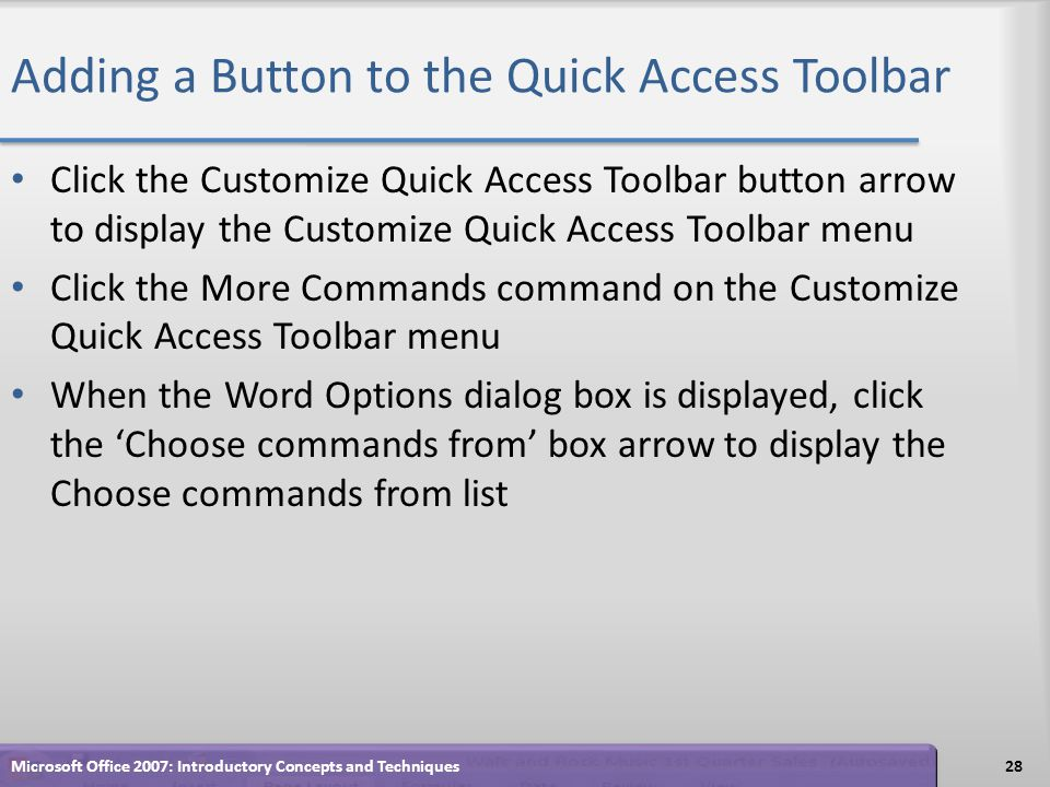 Adding a Button to the Quick Access Toolbar Click the Customize Quick Access Toolbar button arrow to display the Customize Quick Access Toolbar menu Click the More Commands command on the Customize Quick Access Toolbar menu When the Word Options dialog box is displayed, click the Choose commands from box arrow to display the Choose commands from list 28Microsoft Office 2007: Introductory Concepts and Techniques