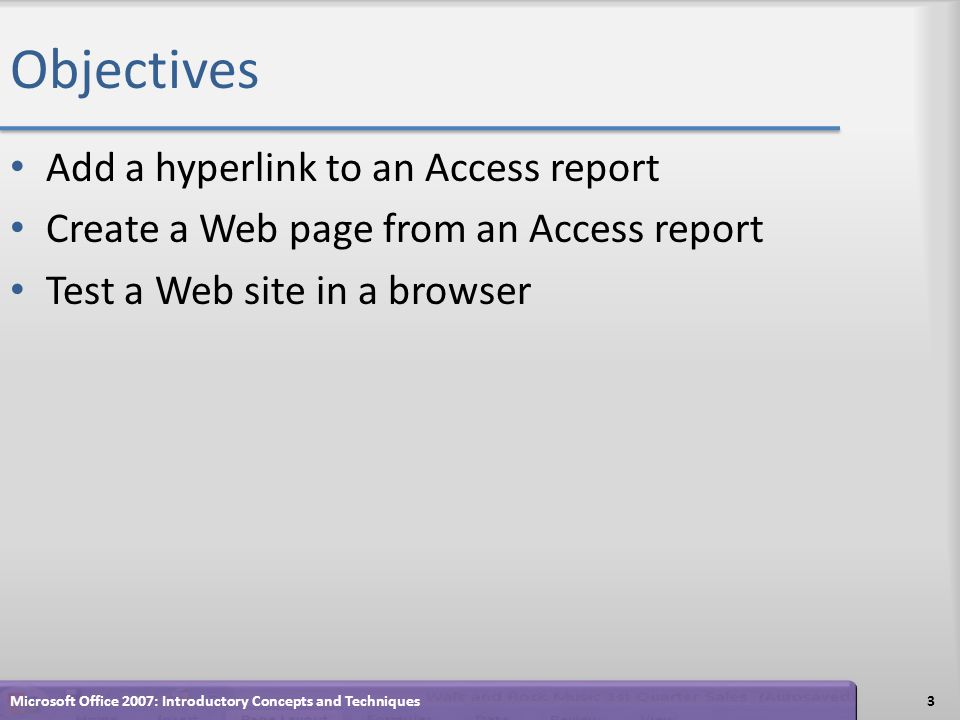 Objectives Add a hyperlink to an Access report Create a Web page from an Access report Test a Web site in a browser 3Microsoft Office 2007: Introductory Concepts and Techniques
