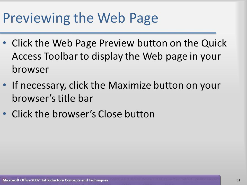 Previewing the Web Page Click the Web Page Preview button on the Quick Access Toolbar to display the Web page in your browser If necessary, click the Maximize button on your browsers title bar Click the browsers Close button 31Microsoft Office 2007: Introductory Concepts and Techniques