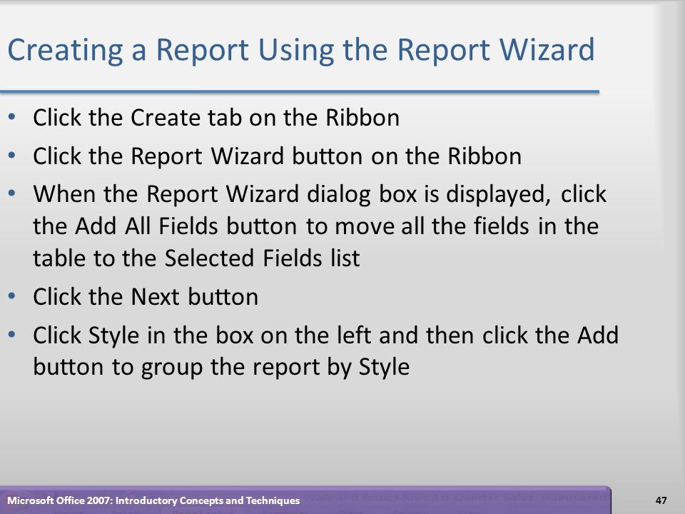 Creating a Report Using the Report Wizard Click the Create tab on the Ribbon Click the Report Wizard button on the Ribbon When the Report Wizard dialog box is displayed, click the Add All Fields button to move all the fields in the table to the Selected Fields list Click the Next button Click Style in the box on the left and then click the Add button to group the report by Style 47Microsoft Office 2007: Introductory Concepts and Techniques