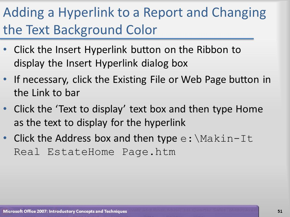 Adding a Hyperlink to a Report and Changing the Text Background Color Click the Insert Hyperlink button on the Ribbon to display the Insert Hyperlink dialog box If necessary, click the Existing File or Web Page button in the Link to bar Click the Text to display text box and then type Home as the text to display for the hyperlink Click the Address box and then type e:\Makin-It Real EstateHome Page.htm 51Microsoft Office 2007: Introductory Concepts and Techniques