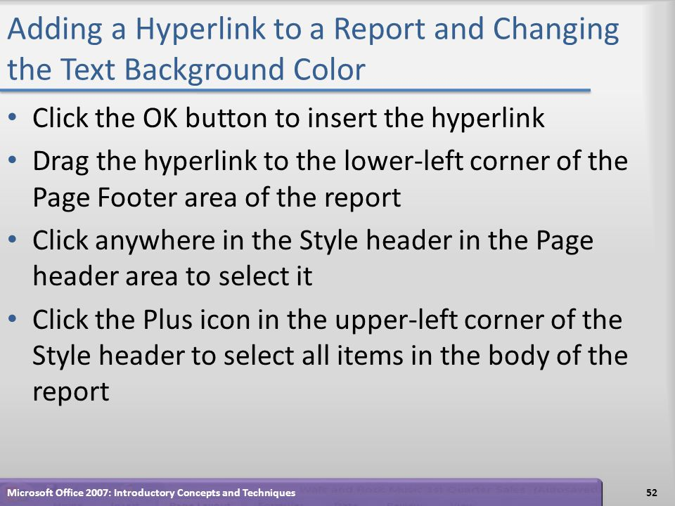 Adding a Hyperlink to a Report and Changing the Text Background Color Click the OK button to insert the hyperlink Drag the hyperlink to the lower-left corner of the Page Footer area of the report Click anywhere in the Style header in the Page header area to select it Click the Plus icon in the upper-left corner of the Style header to select all items in the body of the report 52Microsoft Office 2007: Introductory Concepts and Techniques
