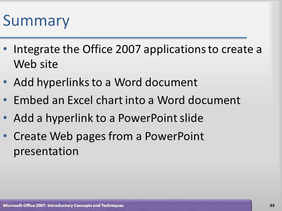 Summary Integrate the Office 2007 applications to create a Web site Add hyperlinks to a Word document Embed an Excel chart into a Word document Add a hyperlink to a PowerPoint slide Create Web pages from a PowerPoint presentation 63Microsoft Office 2007: Introductory Concepts and Techniques