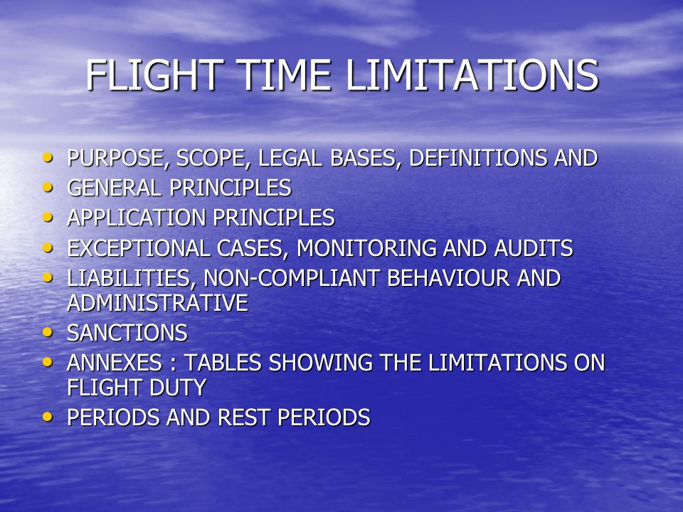 FLIGHT TIME LIMITATIONS PURPOSE, SCOPE, LEGAL BASES, DEFINITIONS AND PURPOSE, SCOPE, LEGAL BASES, DEFINITIONS AND GENERAL PRINCIPLES GENERAL PRINCIPLE