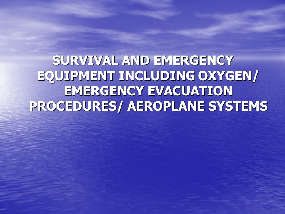 SURVIVAL AND EMERGENCY EQUIPMENT INCLUDING OXYGEN/ EMERGENCY EVACUATION PROCEDURES/ AEROPLANE SYSTEMS