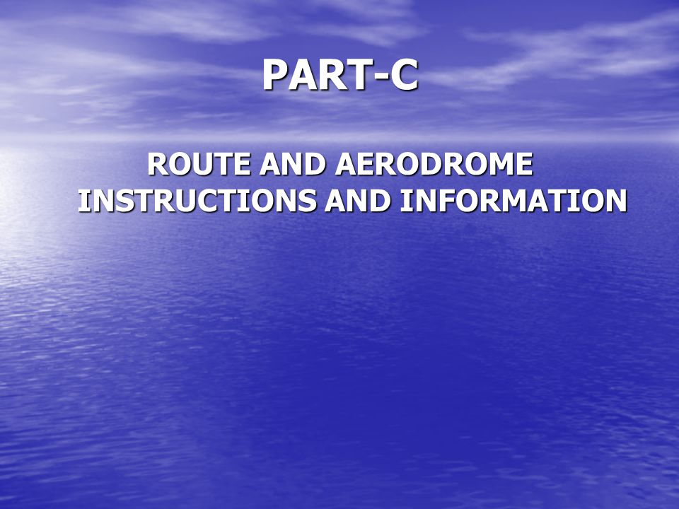 PART-C ROUTE AND AERODROME INSTRUCTIONS AND INFORMATION