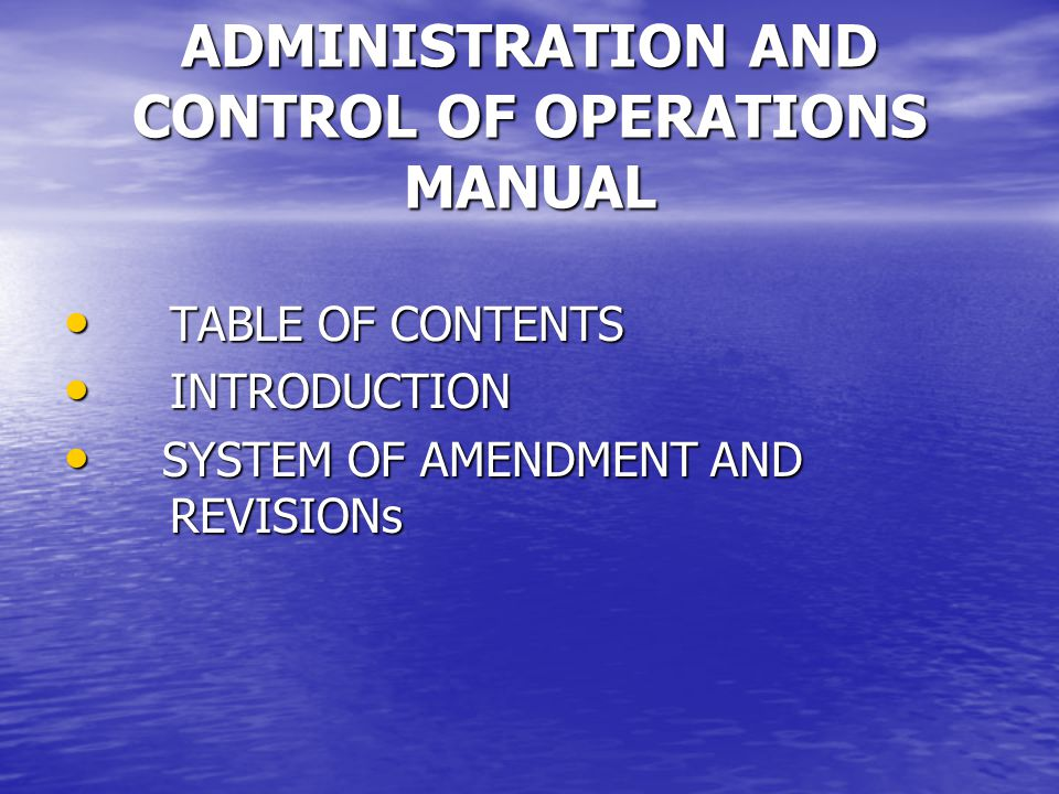 ADMINISTRATION AND CONTROL OF OPERATIONS MANUAL TABLE OF CONTENTS TABLE OF CONTENTS INTRODUCTION INTRODUCTION SYSTEM OF AMENDMENT AND REVISIONs SYSTEM