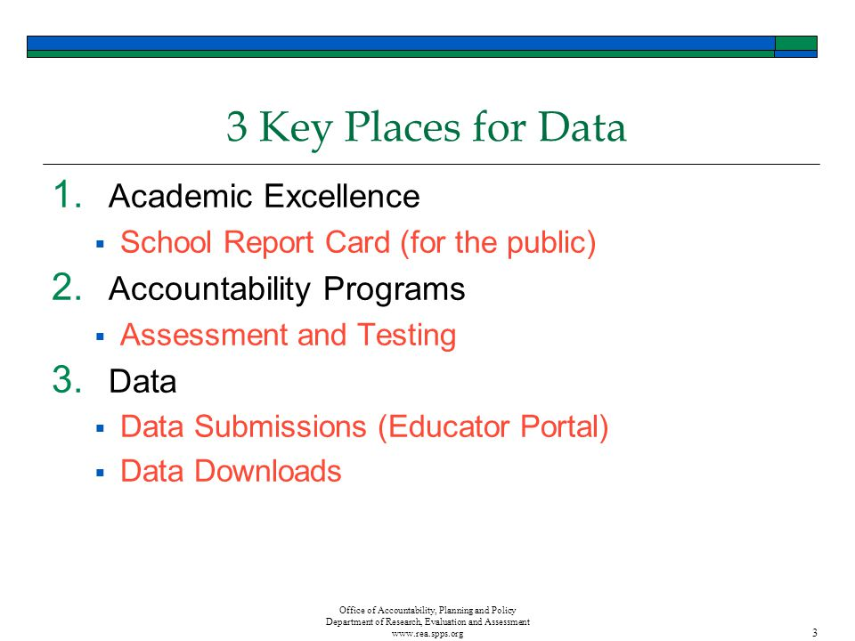 3 Office of Accountability, Planning and Policy Department of Research, Evaluation and Assessment www.rea.spps.org 3 Key Places for Data 1.