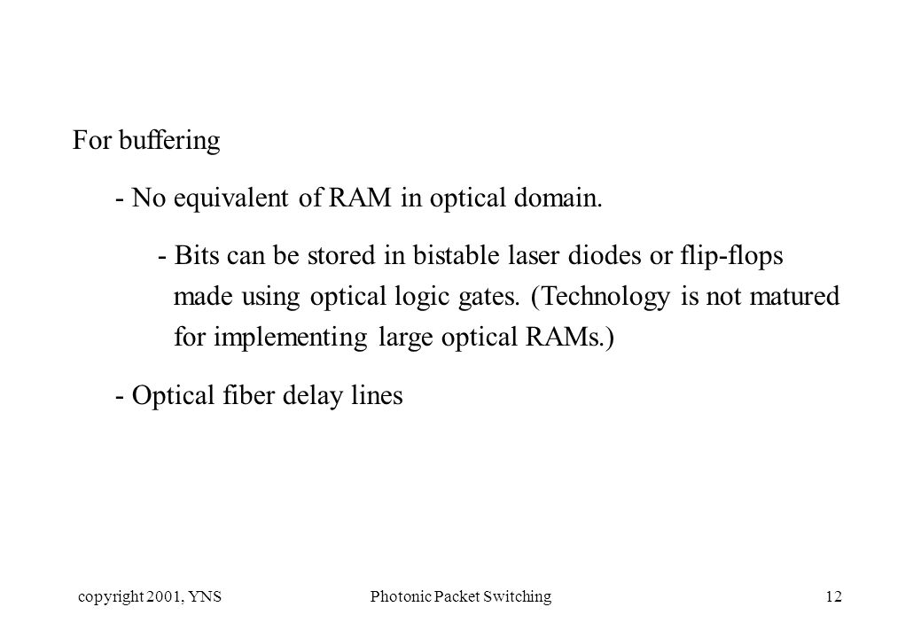copyright 2001, YNSPhotonic Packet Switching12 For buffering - No equivalent of RAM in optical domain. - Bits can be stored in bistable laser diodes o